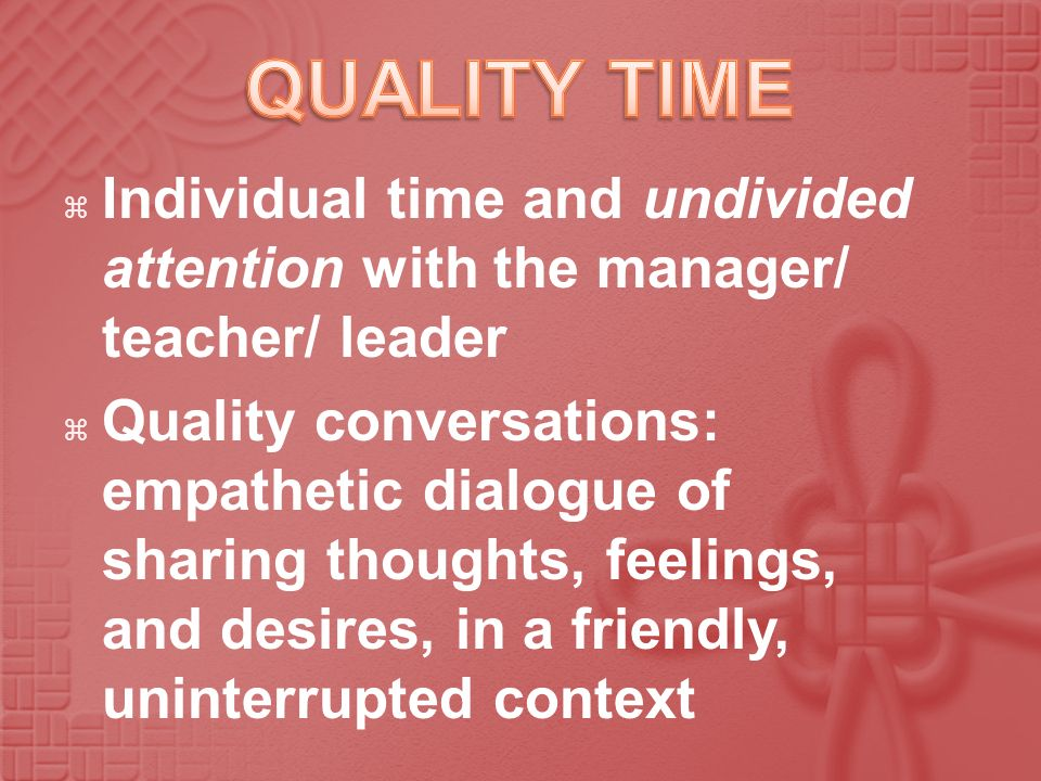 QUALITY TIME Individual time and undivided attention with the manager/ teacher/ leader.