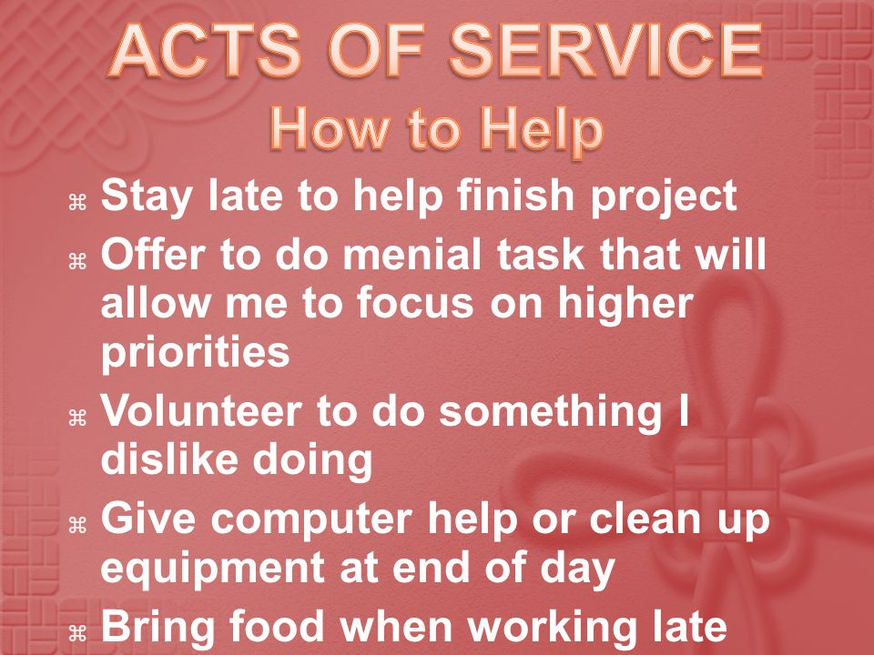 ACTS OF SERVICE How to Help Stay late to help finish project