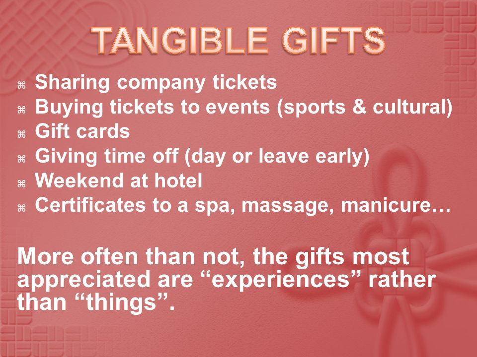 TANGIBLE GIFTS Sharing company tickets. Buying tickets to events (sports & cultural) Gift cards. Giving time off (day or leave early)