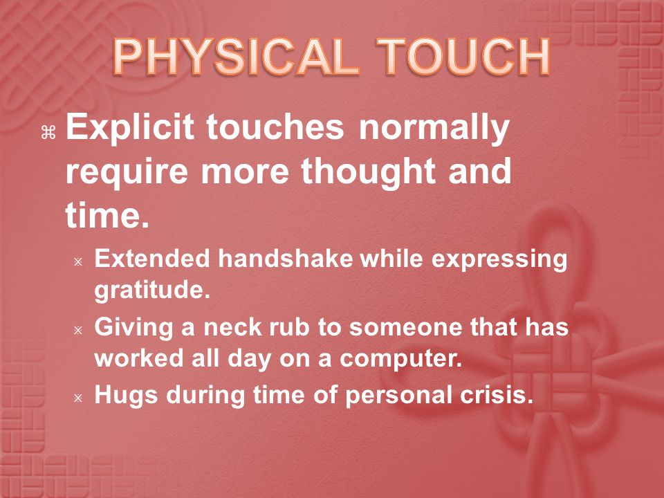 PHYSICAL TOUCH Explicit touches normally require more thought and time. Extended handshake while expressing gratitude.