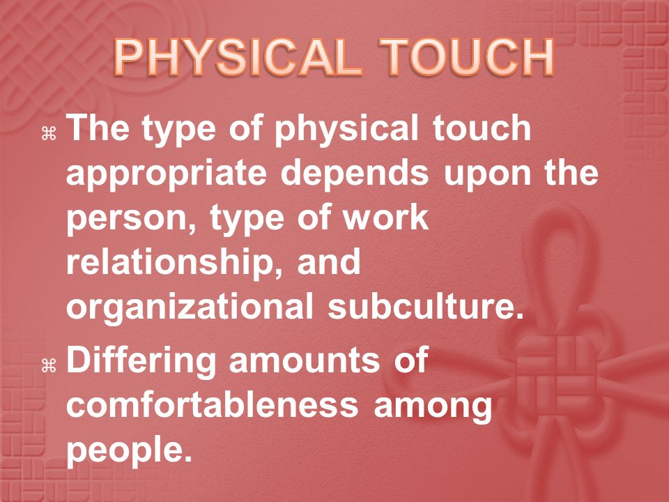 PHYSICAL TOUCH The type of physical touch appropriate depends upon the person, type of work relationship, and organizational subculture.