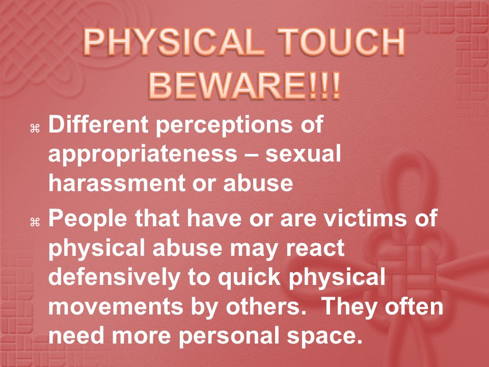 PHYSICAL TOUCH BEWARE!!! Different perceptions of appropriateness – sexual harassment or abuse.