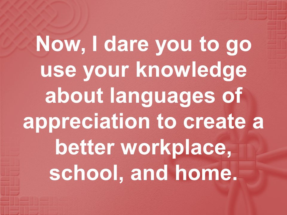 Now, I dare you to go use your knowledge about languages of appreciation to create a better workplace, school, and home.