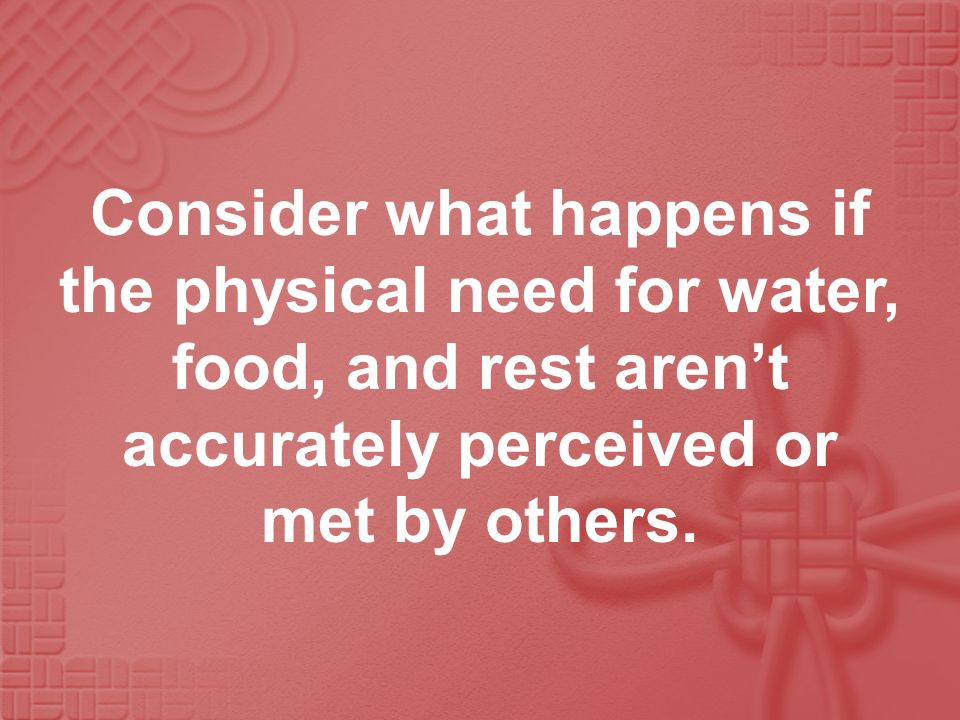 Consider what happens if the physical need for water, food, and rest aren't accurately perceived or met by others.