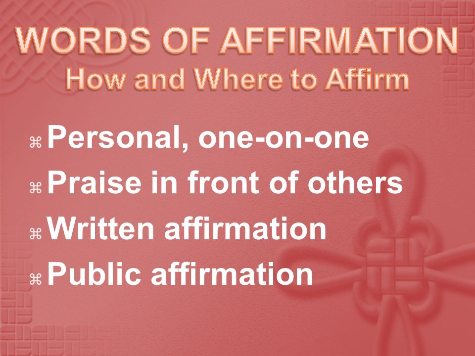 WORDS OF AFFIRMATION Personal, one-on-one Praise in front of others