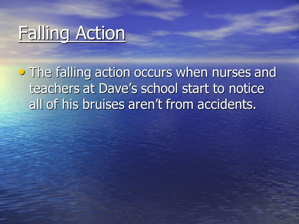 Falling Action The falling action occurs when nurses and teachers at Dave's school start to notice all of his bruises aren't from accidents.