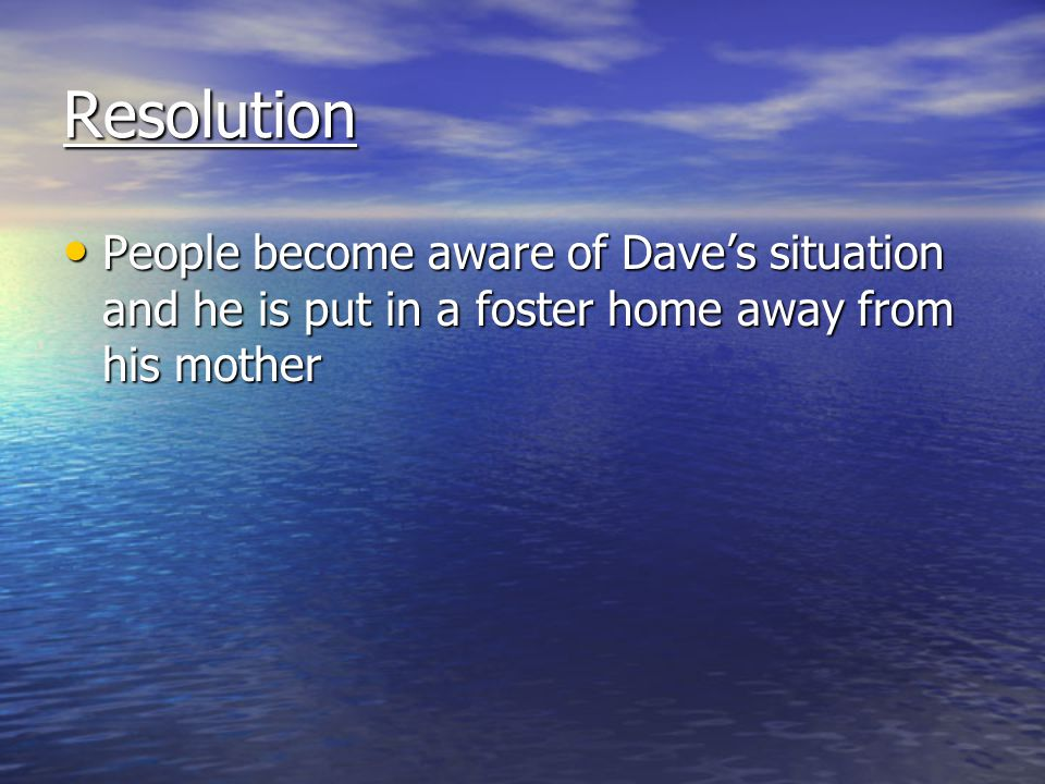 Resolution People become aware of Dave's situation and he is put in a foster home away from his mother.