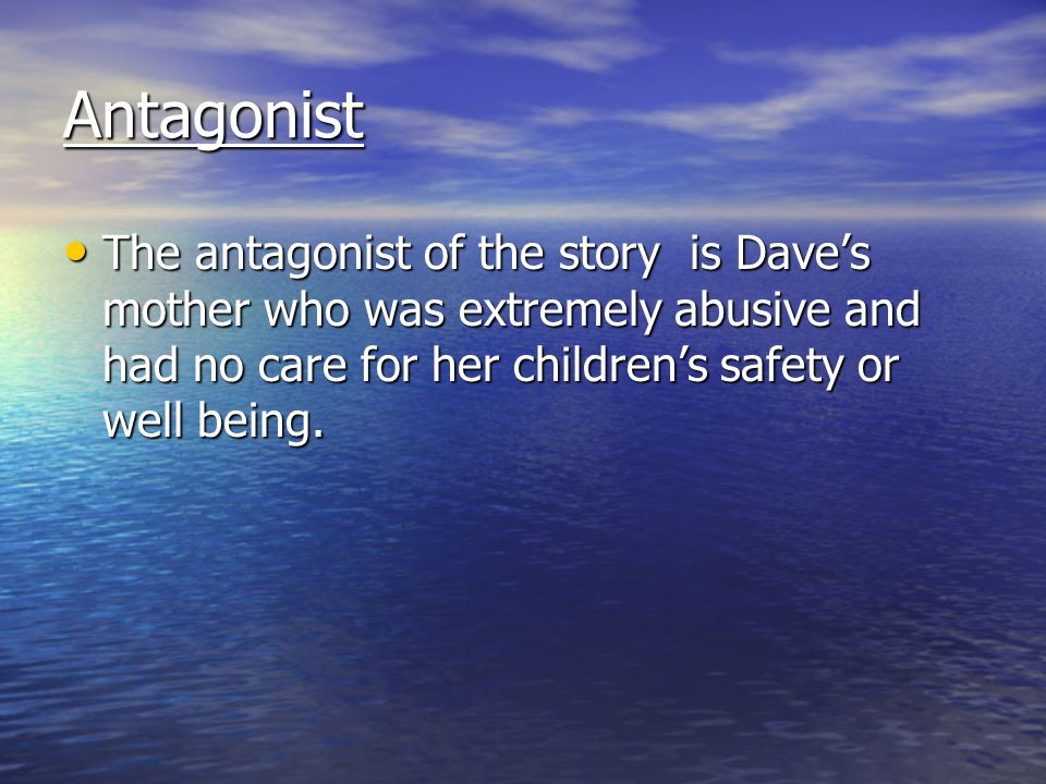 Antagonist The antagonist of the story is Dave's mother who was extremely abusive and had no care for her children's safety or well being.