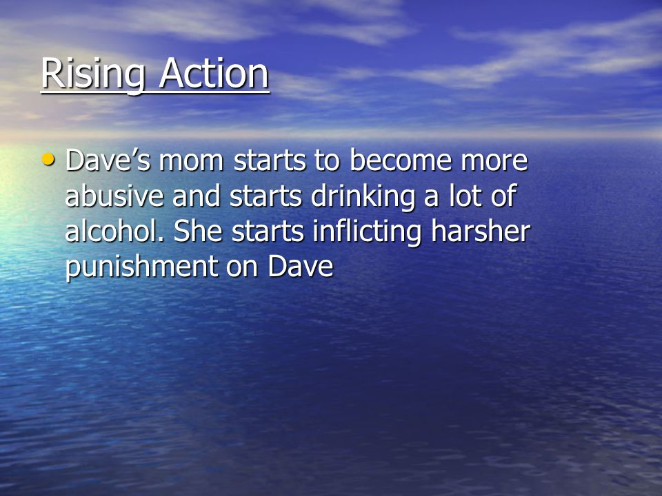 Rising Action Dave's mom starts to become more abusive and starts drinking a lot of alcohol.