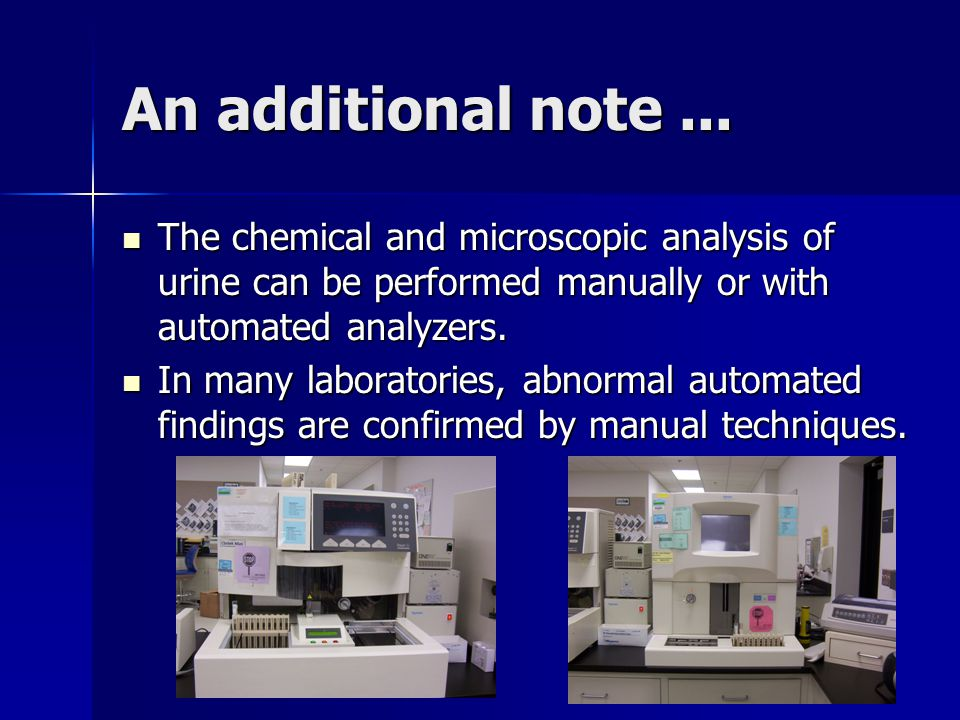 An additional note ... The chemical and microscopic analysis of urine can be performed manually or with automated analyzers.