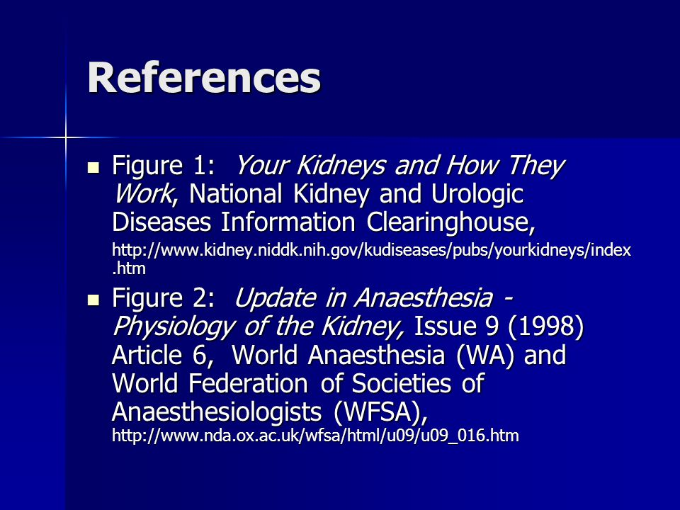 References Figure 1: Your Kidneys and How They Work, National Kidney and Urologic Diseases Information Clearinghouse,