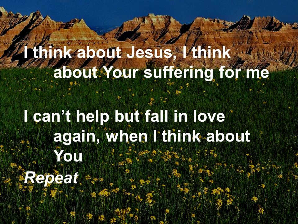 I think about Jesus, I think about Your suffering for me