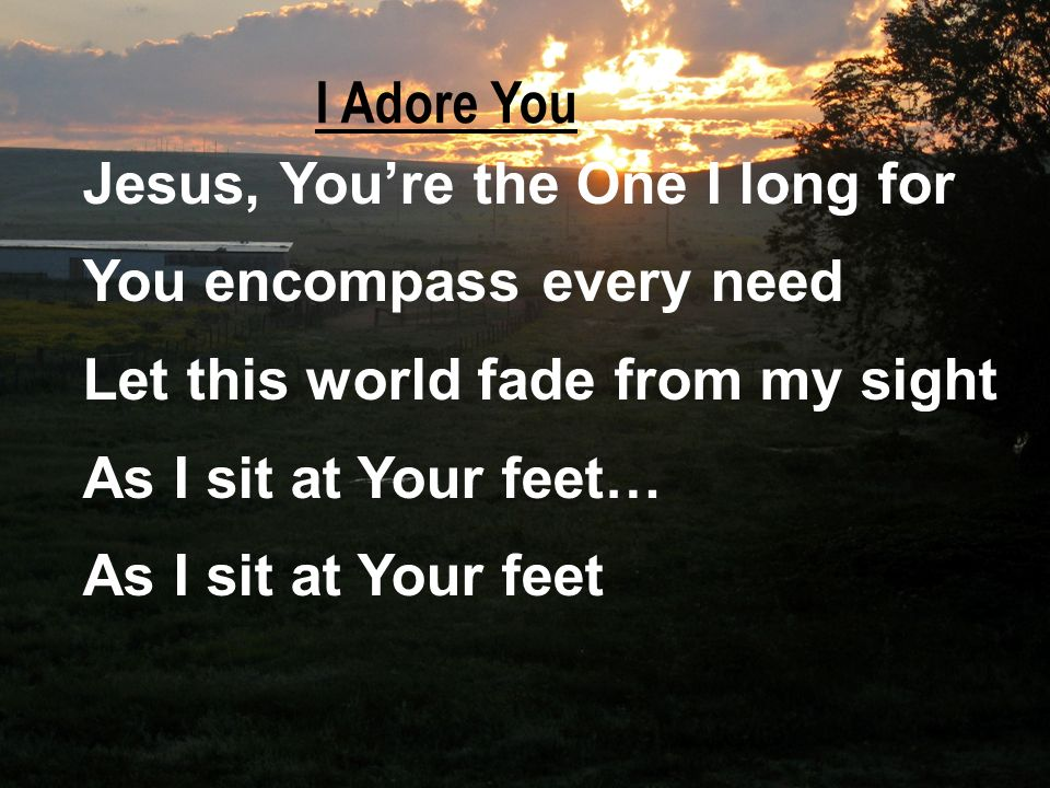 I Adore You Jesus, You're the One I long for. You encompass every need. Let this world fade from my sight.
