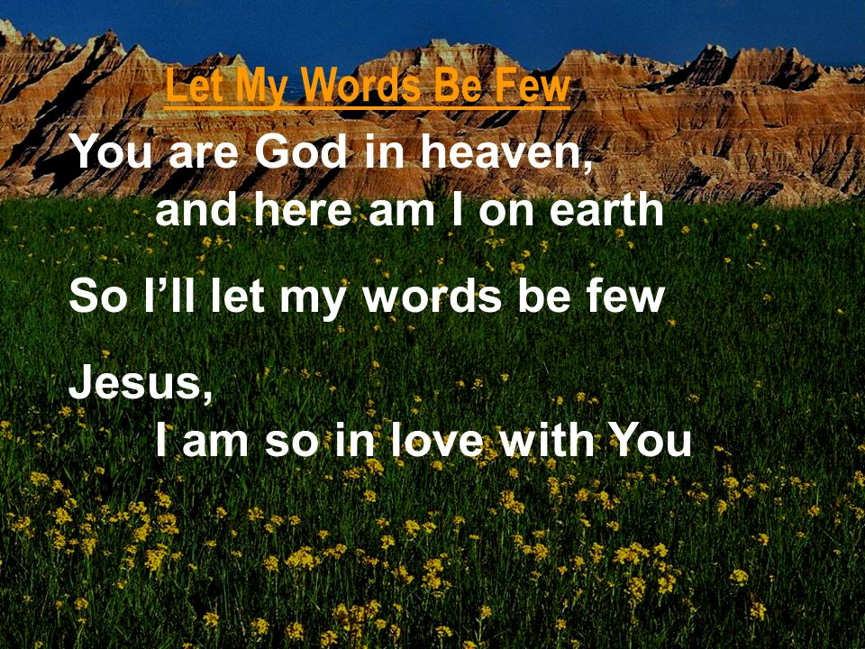 Let My Words Be Few You are God in heaven, and here am I on earth. So I'll let my words be few. Jesus,