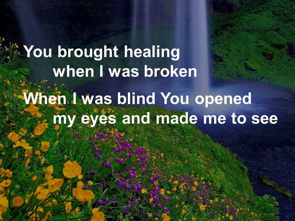 You brought healing when I was broken
