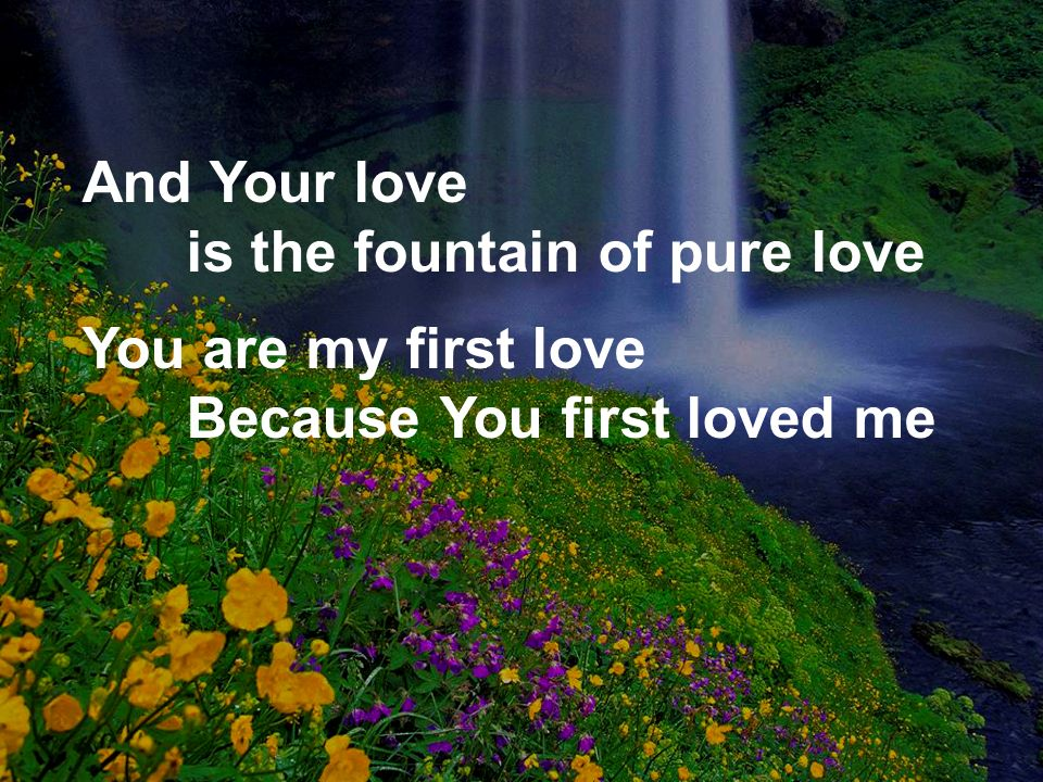 And Your love is the fountain of pure love