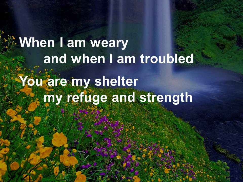 When I am weary and when I am troubled
