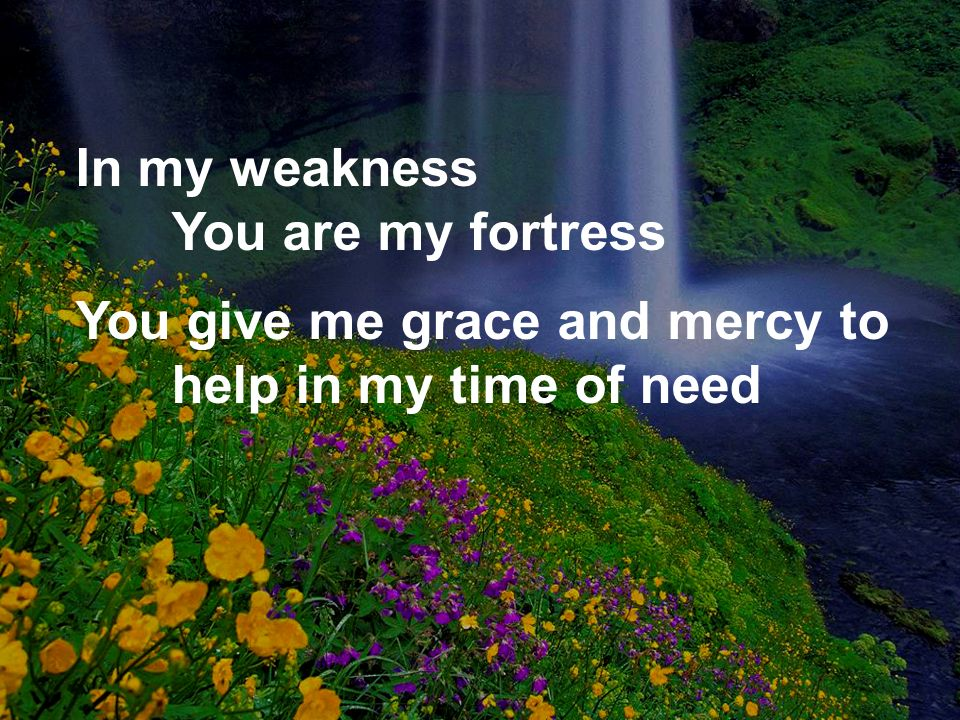 In my weakness You are my fortress