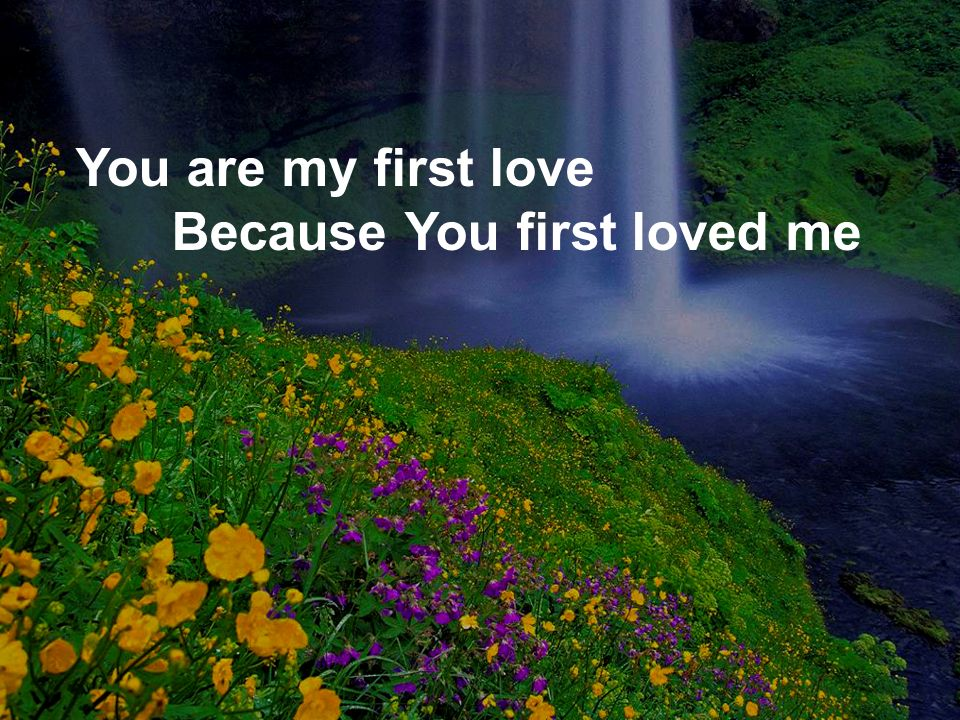 You are my first love Because You first loved me