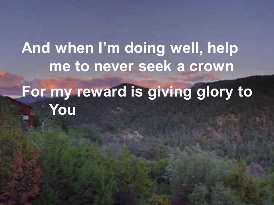 And when I'm doing well, help me to never seek a crown
