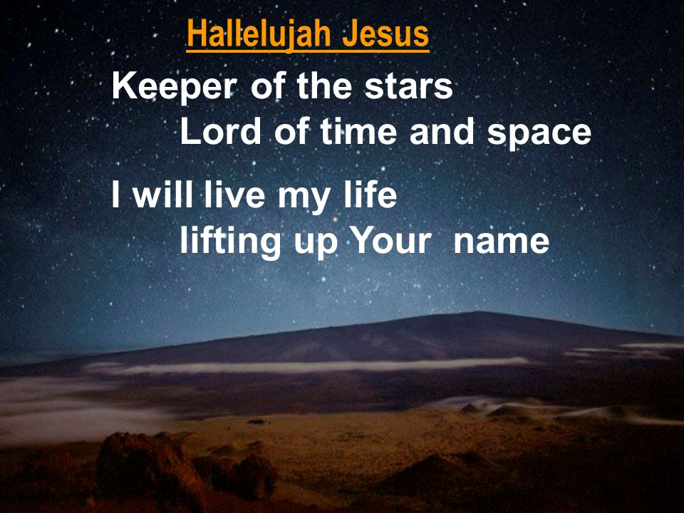 Hallelujah Jesus Keeper of the stars. Lord of time and space.