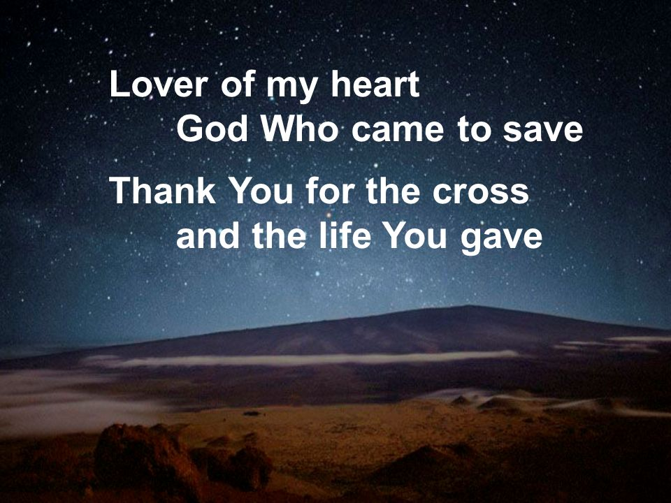 Lover of my heart God Who came to save Thank You for the cross and the life You gave