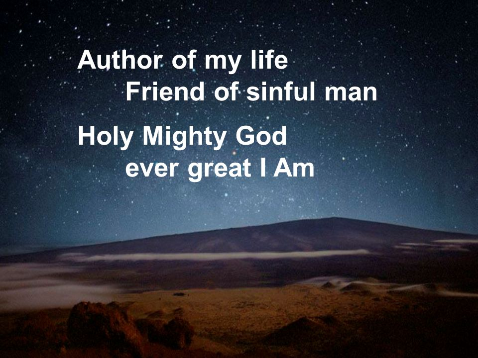 Author of my life Friend of sinful man Holy Mighty God ever great I Am