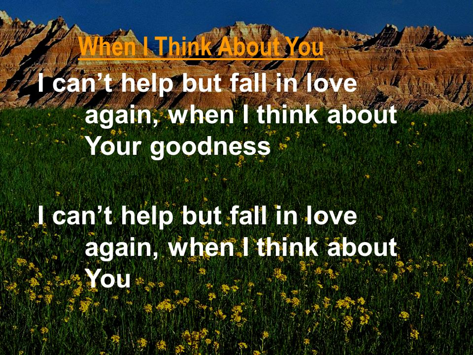When I Think About You I can't help but fall in love again, when I think about Your goodness.