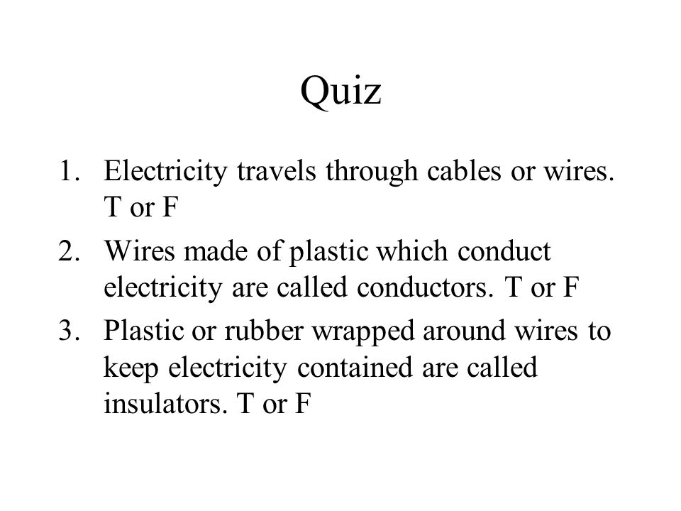 Quiz Electricity travels through cables or wires. T or F