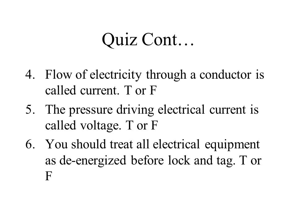 Quiz Cont… Flow of electricity through a conductor is called current. T or F. The pressure driving electrical current is called voltage. T or F.