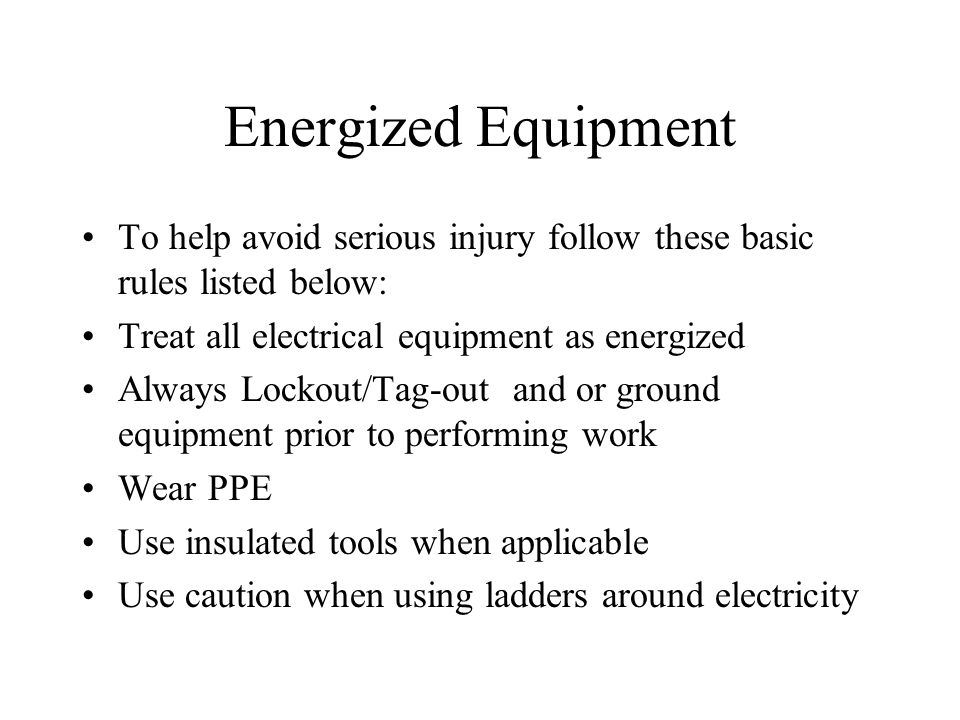 Energized Equipment To help avoid serious injury follow these basic rules listed below: Treat all electrical equipment as energized.