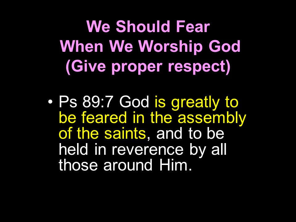 We Should Fear When We Worship God (Give proper respect)