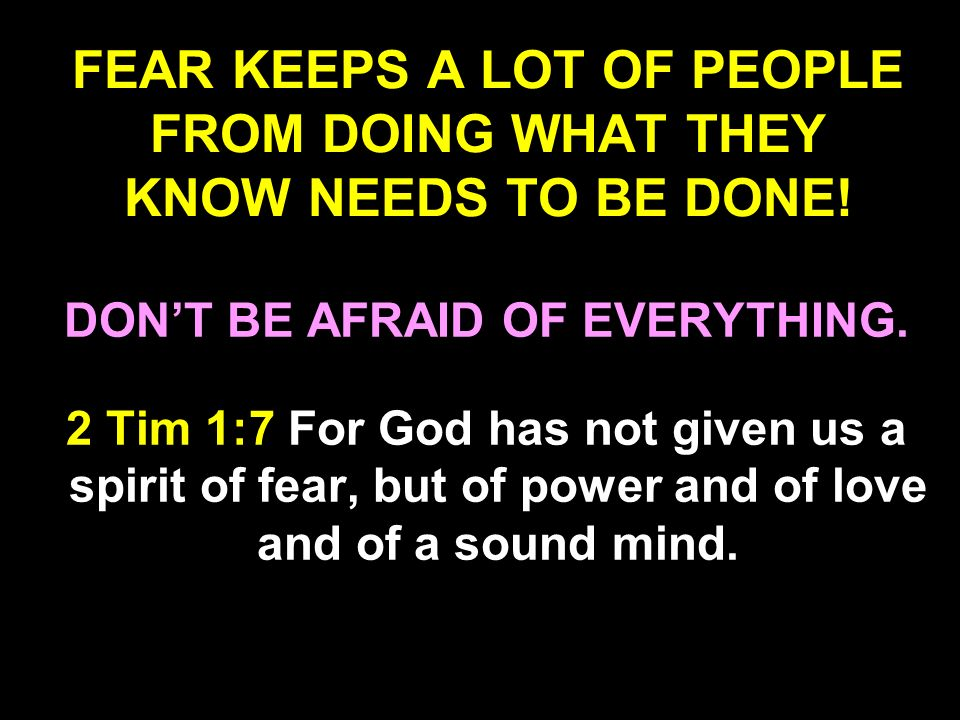 FEAR KEEPS A LOT OF PEOPLE FROM DOING WHAT THEY KNOW NEEDS TO BE DONE!