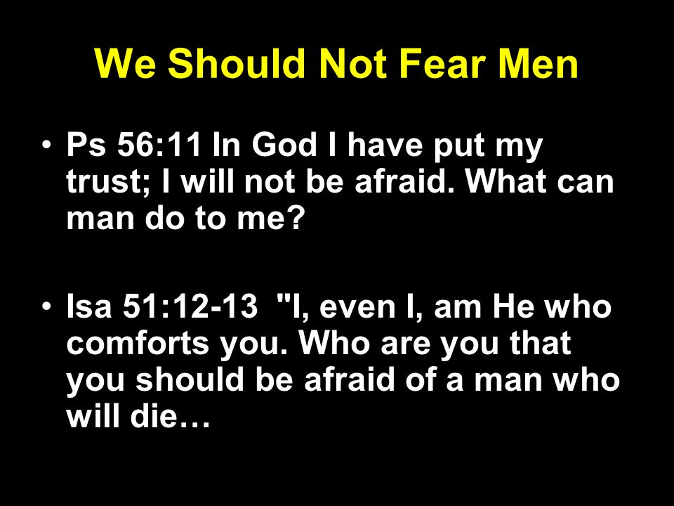 We Should Not Fear Men Ps 56:11 In God I have put my trust; I will not be afraid. What can man do to me