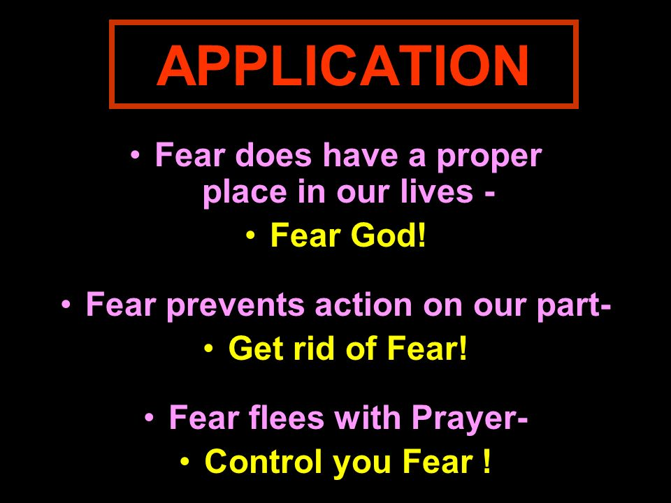 APPLICATION Fear does have a proper place in our lives - Fear God!