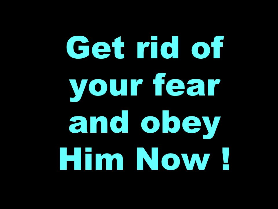 Get rid of your fear and obey Him Now !
