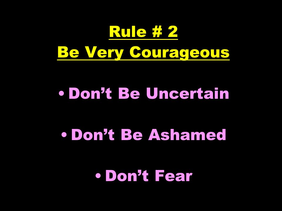 Rule # 2 Be Very Courageous Don't Be Uncertain Don't Be Ashamed Don't Fear