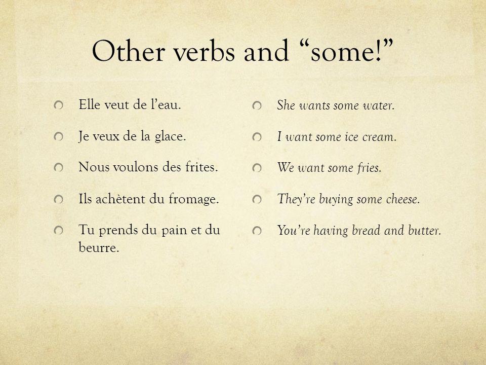 Other verbs and some! Elle veut de l'eau. Je veux de la glace.