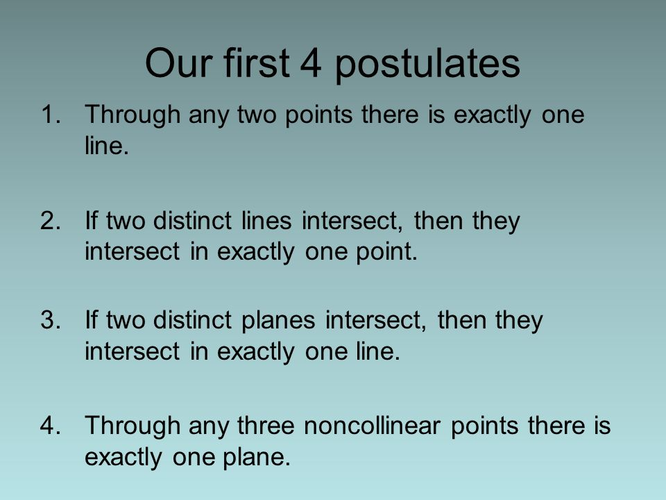 Our first 4 postulates Through any two points there is exactly one line. If two distinct lines intersect, then they intersect in exactly one point.