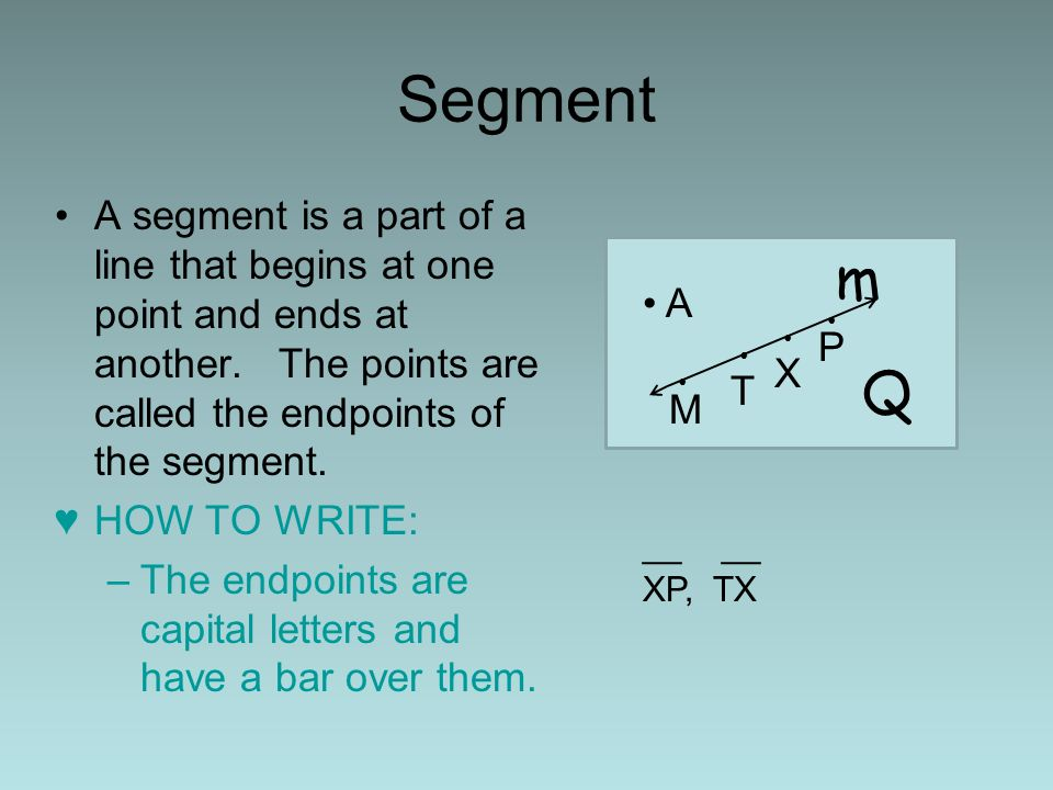 Segment A segment is a part of a line that begins at one point and ends at another. The points are called the endpoints of the segment.