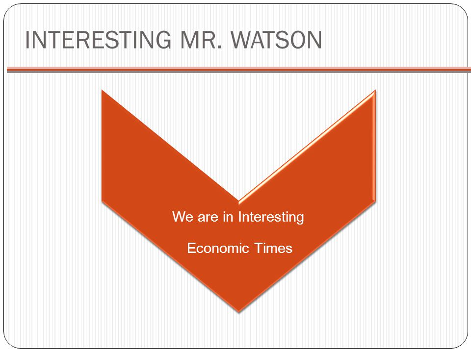 INTERESTING MR. WATSON We are in Interesting Economic Times