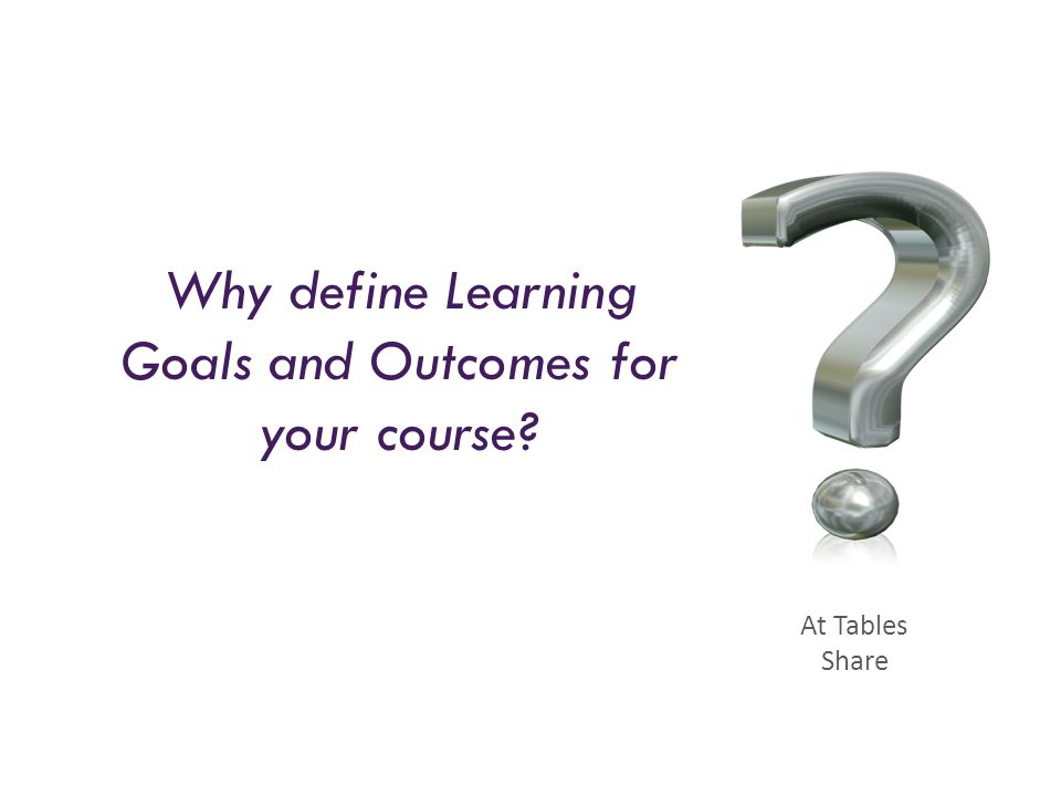 Why define Learning Goals and Outcomes for your course