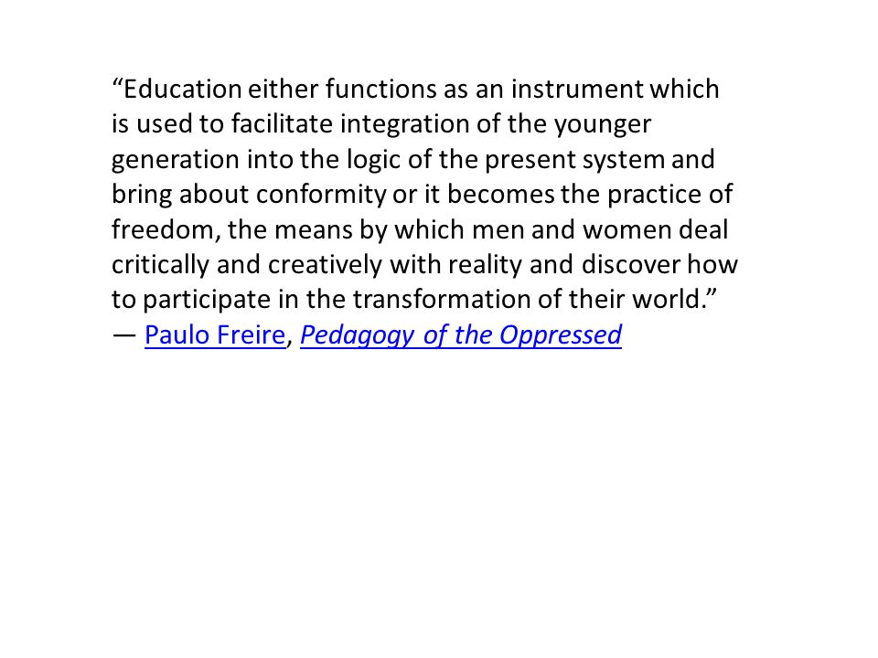 Education either functions as an instrument which is used to facilitate integration of the younger generation into the logic of the present system and bring about conformity or it becomes the practice of freedom, the means by which men and women deal critically and creatively with reality and discover how to participate in the transformation of their world. ― Paulo Freire, Pedagogy of the Oppressed
