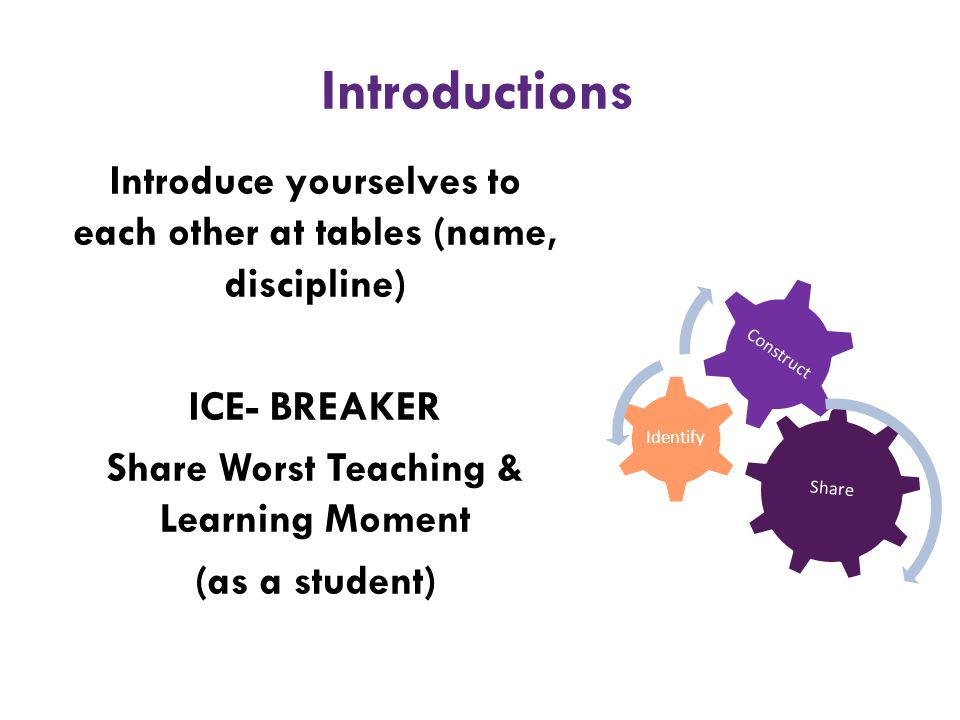 Introductions Introduce yourselves to each other at tables (name, discipline) ICE- BREAKER Share Worst Teaching & Learning Moment (as a student)