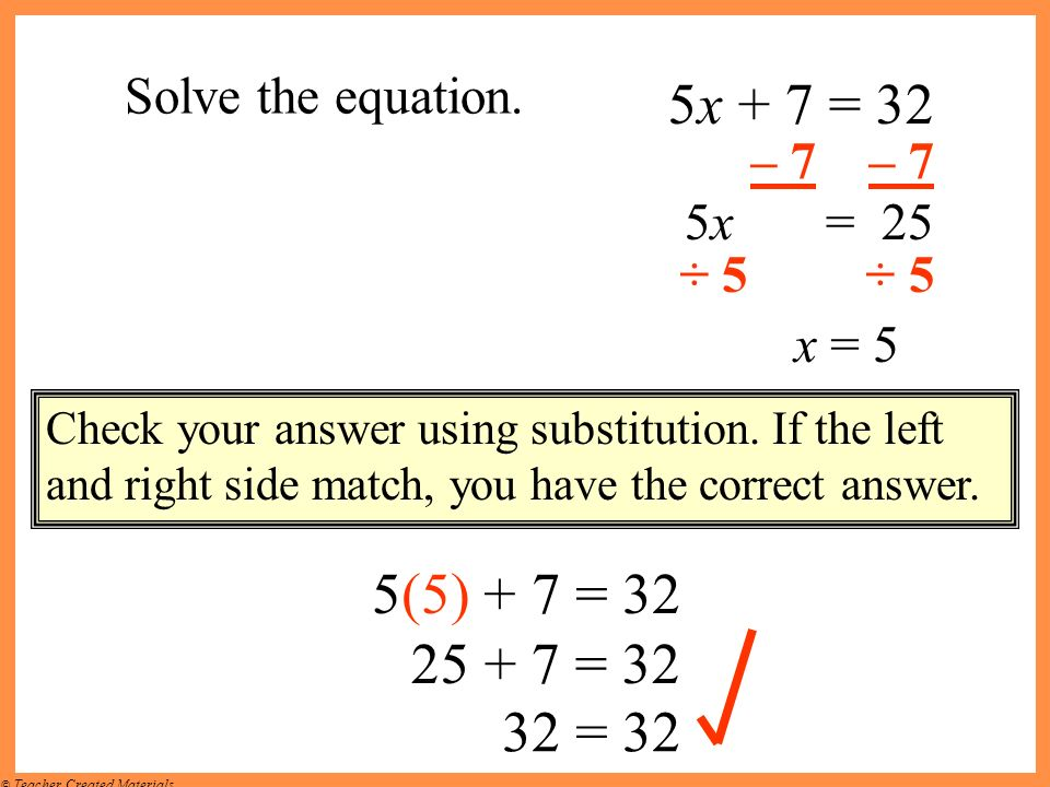 5x + 7 = 32 5(5) + 7 = 32 25 + 7 = 32 32 = 32 Solve the equation.