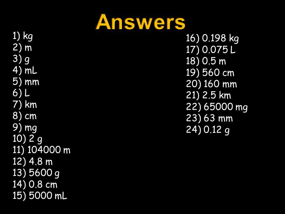 Answers 1) kg 16) 0.198 kg 2) m 17) 0.075 L 3) g 18) 0.5 m 4) mL