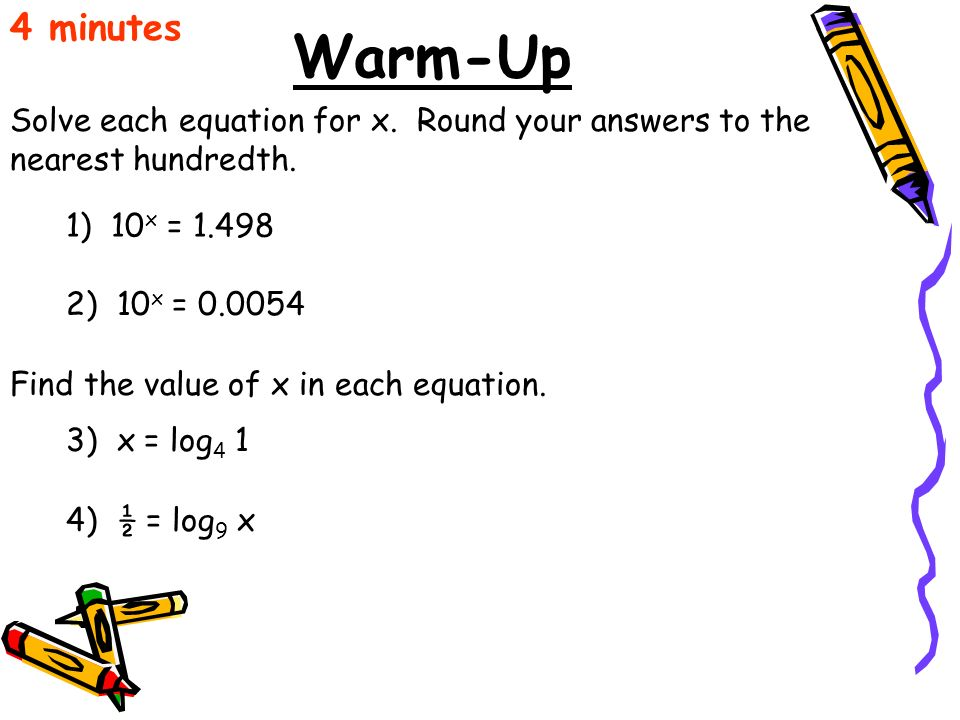 4 minutes Warm-Up. Solve each equation for x. Round your answers to the nearest hundredth. 1) 10x = 1.498.