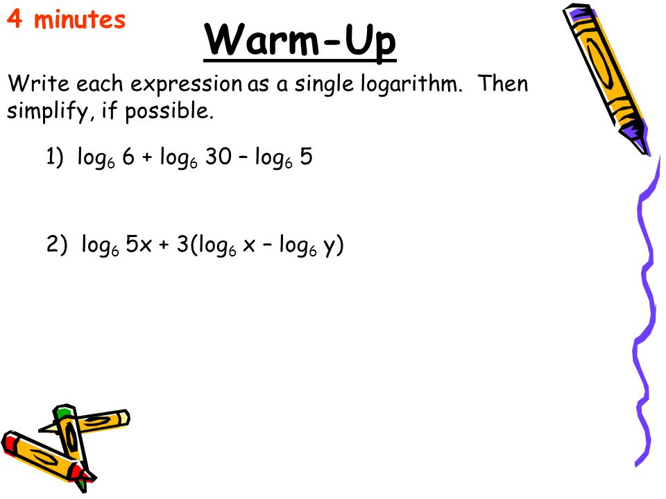 4 minutes Warm-Up. Write each expression as a single logarithm. Then simplify, if possible. 1) log6 6 + log6 30 – log6 5.
