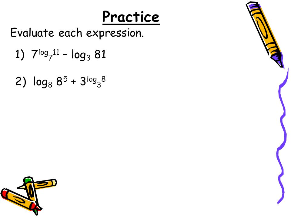 Practice Evaluate each expression. 1) 7log711 – log3 81