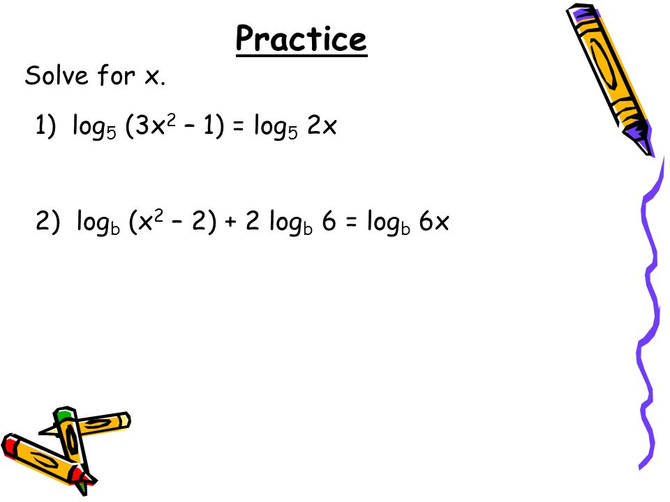 Practice Solve for x. 1) log5 (3x2 – 1) = log5 2x